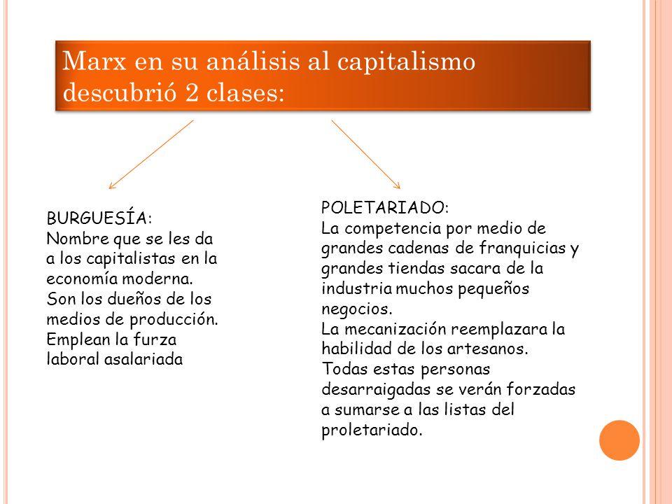 Marx en su análisis al capitalismo descubrió 2 clases: BURGUESÍA: Nombre que se les da a los capitalistas en la economía moderna.