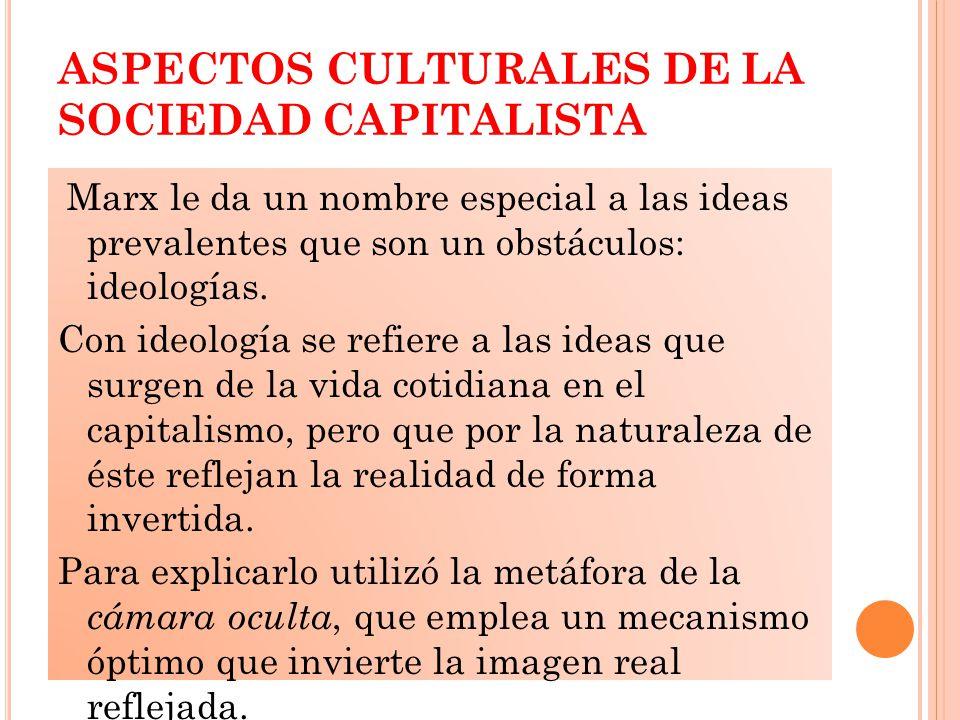 ASPECTOS CULTURALES DE LA SOCIEDAD CAPITALISTA Marx le da un nombre especial a las ideas prevalentes que son un obstáculos: ideologías.