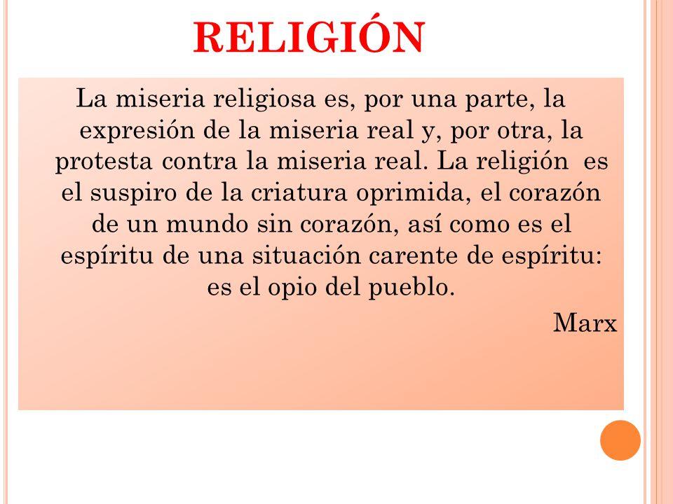 RELIGIÓN La miseria religiosa es, por una parte, la expresión de la miseria real y, por otra, la protesta contra la miseria real.