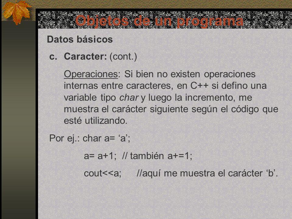 Objetos de un programa Datos básicos c.Caracter: (cont.) Operaciones: Si bien no existen operaciones internas entre caracteres, en C++ si defino una variable tipo char y luego la incremento, me muestra el carácter siguiente según el código que esté utilizando.