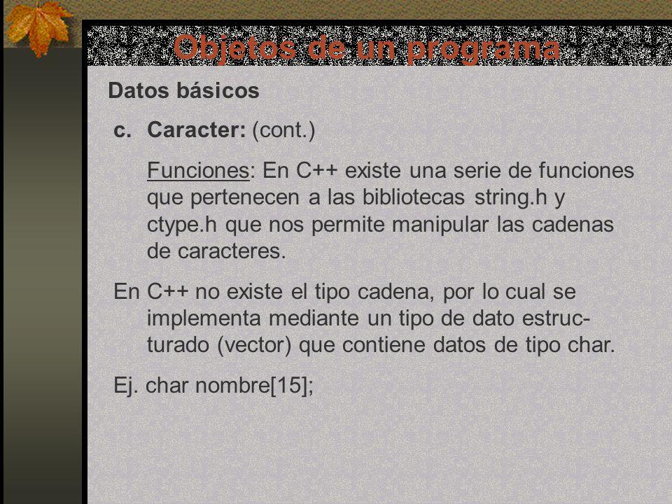 Objetos de un programa Datos básicos c.Caracter: (cont.) Funciones: En C++ existe una serie de funciones que pertenecen a las bibliotecas string.h y ctype.h que nos permite manipular las cadenas de caracteres.