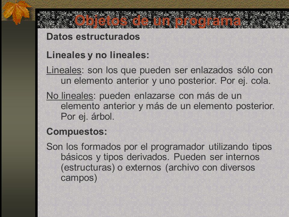 Objetos de un programa Datos estructurados Lineales y no lineales: Lineales: son los que pueden ser enlazados sólo con un elemento anterior y uno posterior.