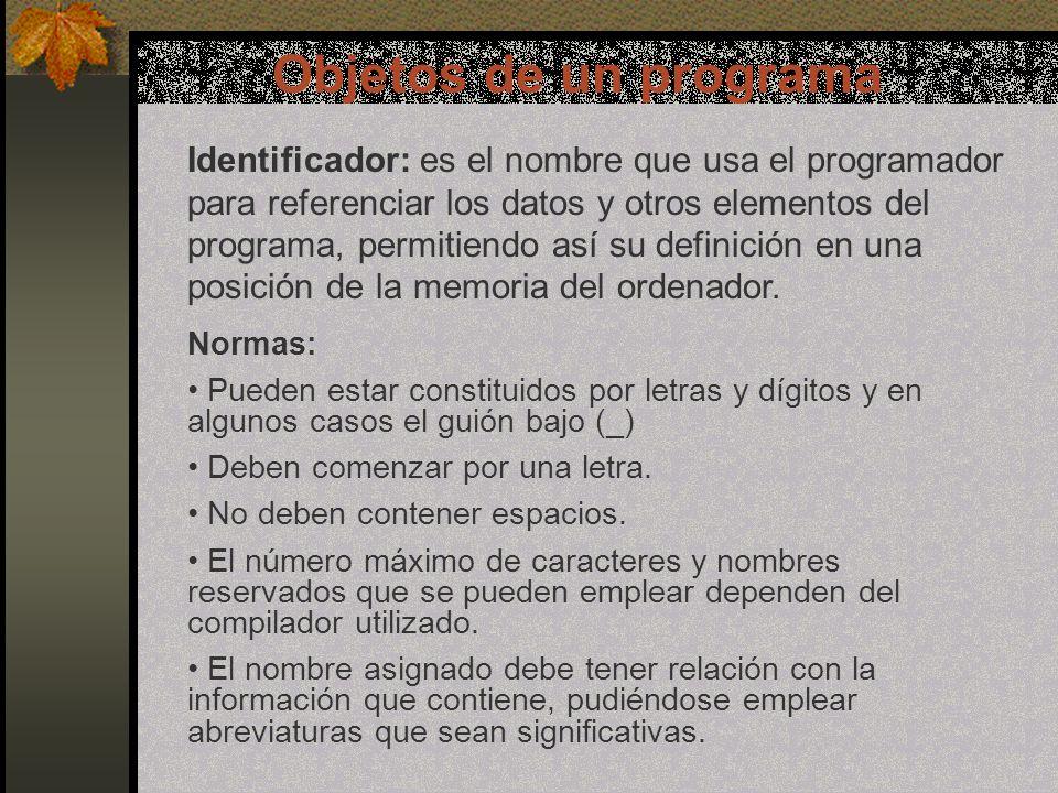 Objetos de un programa Identificador: es el nombre que usa el programador para referenciar los datos y otros elementos del programa, permitiendo así su definición en una posición de la memoria del ordenador.