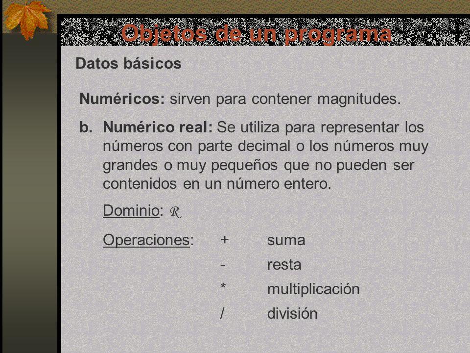 Objetos de un programa Datos básicos b.Numérico real: Puede ser expresado de 2 formas: Punto decimal:Utiliza dígitos del 0 al 9 con su signo correspondiente y un punto (coma) para separar la parte entera de la fraccionaria.