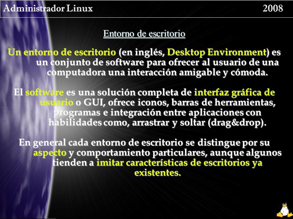 Administrador Linux 2008 Entorno de escritorio Un entorno de escritorio (en inglés, Desktop Environment) es un conjunto de software para ofrecer al usuario de una computadora una interacción amigable y cómoda.