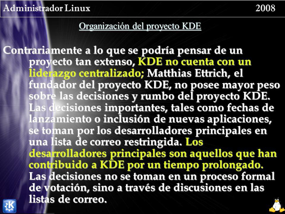 Administrador Linux 2008 Organización del proyecto KDE Contrariamente a lo que se podría pensar de un proyecto tan extenso, KDE no cuenta con un liderazgo centralizado; Matthias Ettrich, el fundador del proyecto KDE, no posee mayor peso sobre las decisiones y rumbo del proyecto KDE.