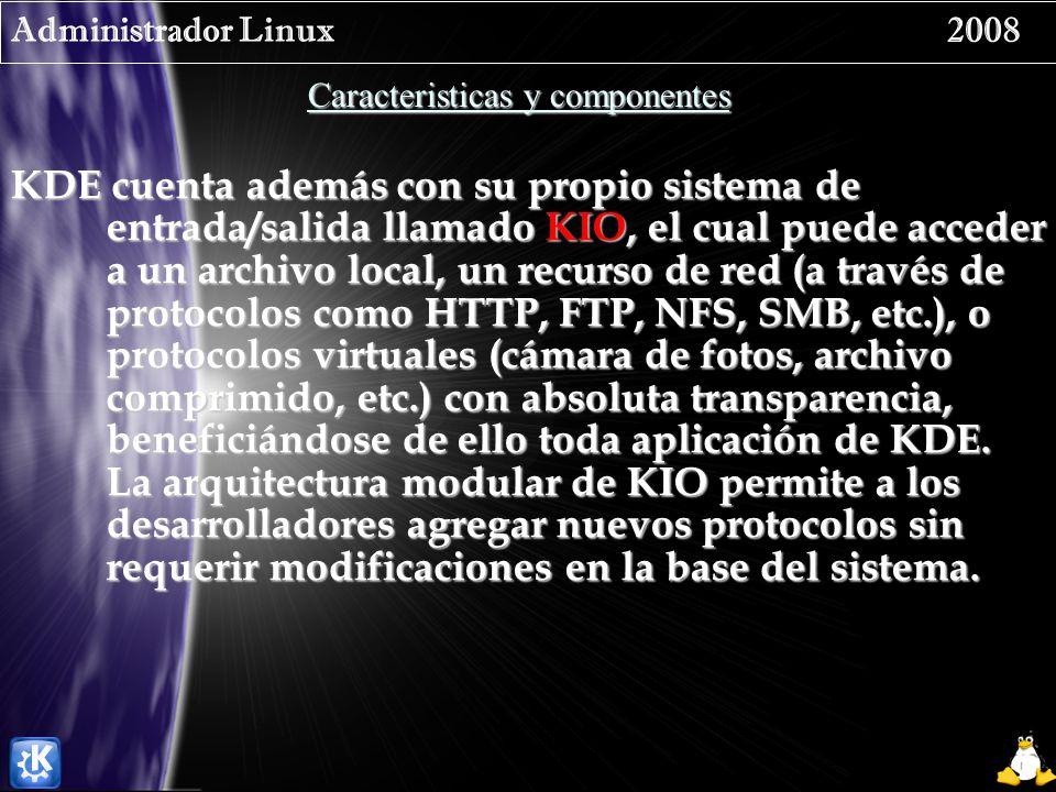 Administrador Linux 2008 Caracteristicas y componentes KDE cuenta además con su propio sistema de entrada/salida llamado KIO, el cual puede acceder a un archivo local, un recurso de red (a través de protocolos como HTTP, FTP, NFS, SMB, etc.), o protocolos virtuales (cámara de fotos, archivo comprimido, etc.) con absoluta transparencia, beneficiándose de ello toda aplicación de KDE.