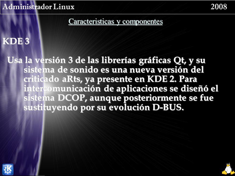 Administrador Linux 2008 Caracteristicas y componentes KDE 3 Usa la versión 3 de las librerías gráficas Qt, y su sistema de sonido es una nueva versión del criticado aRts, ya presente en KDE 2.