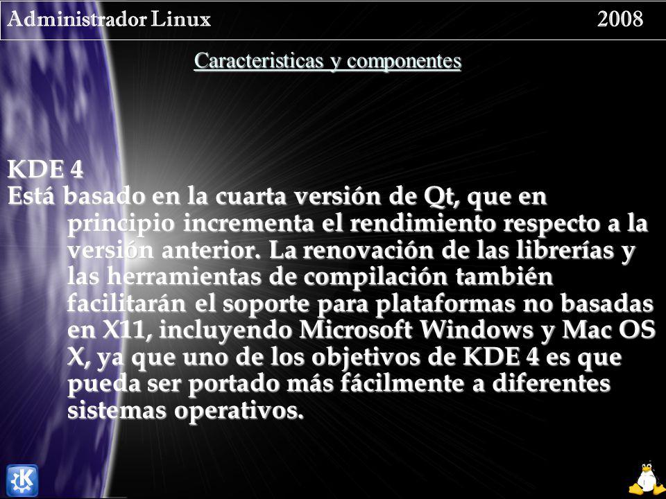 Administrador Linux 2008 Caracteristicas y componentes KDE 4 Está basado en la cuarta versión de Qt, que en principio incrementa el rendimiento respec