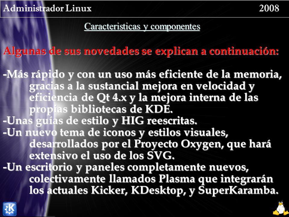 Administrador Linux 2008 Caracteristicas y componentes Algunas de sus novedades se explican a continuación: -Más rápido y con un uso más eficiente de la memoria, gracias a la sustancial mejora en velocidad y eficiencia de Qt 4.x y la mejora interna de las propias bibliotecas de KDE.