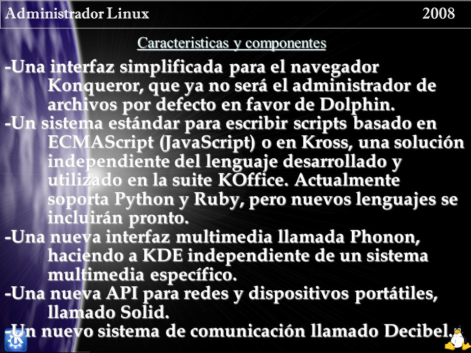 Administrador Linux 2008 Caracteristicas y componentes -Una interfaz simplificada para el navegador Konqueror, que ya no será el administrador de archivos por defecto en favor de Dolphin.