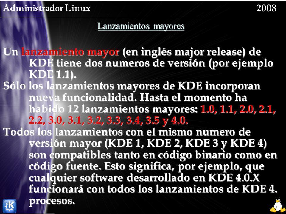 Administrador Linux 2008 Lanzamientos mayores Un lanzamiento mayor (en inglés major release) de KDE tiene dos numeros de versión (por ejemplo KDE 1.1).