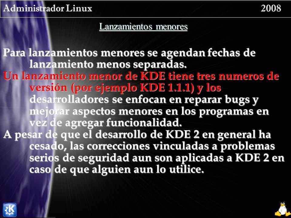 Administrador Linux 2008 Lanzamientos menores Para lanzamientos menores se agendan fechas de lanzamiento menos separadas. Un lanzamiento menor de KDE