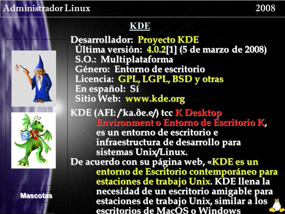 Administrador Linux 2008 KDE Desarrollador: Proyecto KDE Última versión: 4.0.2[1] (5 de marzo de 2008) Última versión: 4.0.2[1] (5 de marzo de 2008) S.O.: Multiplataforma S.O.: Multiplataforma Género: Entorno de escritorio Género: Entorno de escritorio Licencia: GPL, LGPL, BSD y otras Licencia: GPL, LGPL, BSD y otras En español: Sí En español: Sí Sitio Web: www.kde.org Sitio Web: www.kde.org Mascotas KDE (AFI: / ˈ ka.ðe.e/) tcc K Desktop Environment o Entorno de Escritorio K, es un entorno de escritorio e infraestructura de desarrollo para sistemas Unix/Linux.
