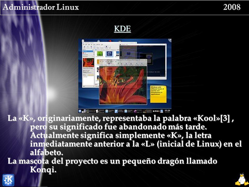 Administrador Linux 2008 KDE La «K», originariamente, representaba la palabra «Kool»[3], pero su significado fue abandonado más tarde. Actualmente sig