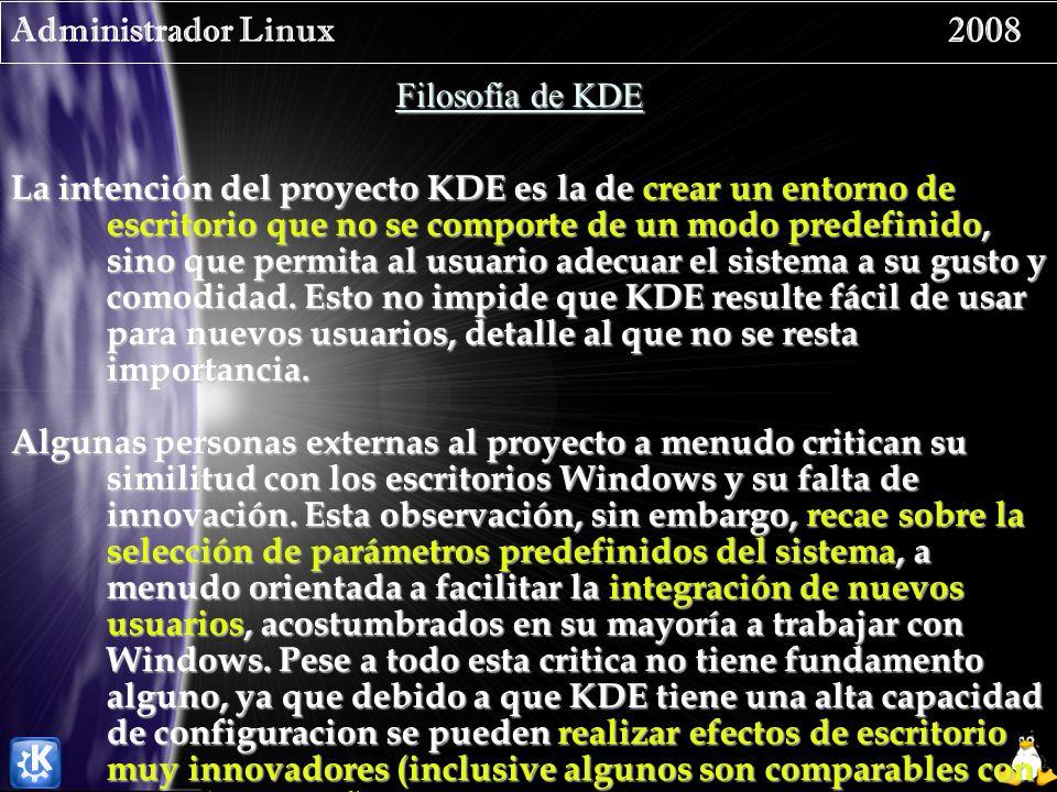 Administrador Linux 2008 Filosofía de KDE La intención del proyecto KDE es la de crear un entorno de escritorio que no se comporte de un modo predefinido, sino que permita al usuario adecuar el sistema a su gusto y comodidad.