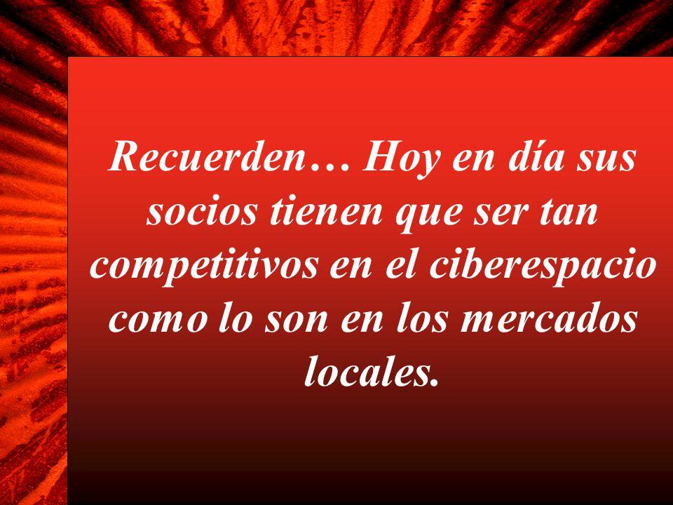 Recuerden… Hoy en día sus socios tienen que ser tan competitivos en el ciberespacio como lo son en los mercados locales.