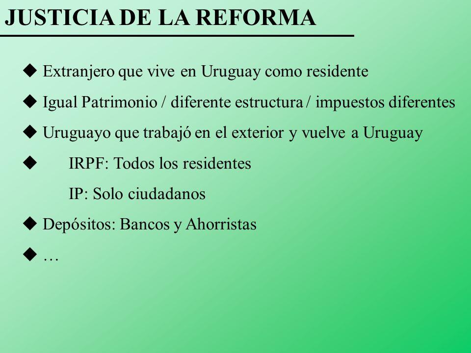 JUSTICIA DE LA REFORMA Extranjero que vive en Uruguay como residente Igual Patrimonio / diferente estructura / impuestos diferentes Uruguayo que trabajó en el exterior y vuelve a Uruguay IRPF: Todos los residentes IP: Solo ciudadanos Depósitos: Bancos y Ahorristas …
