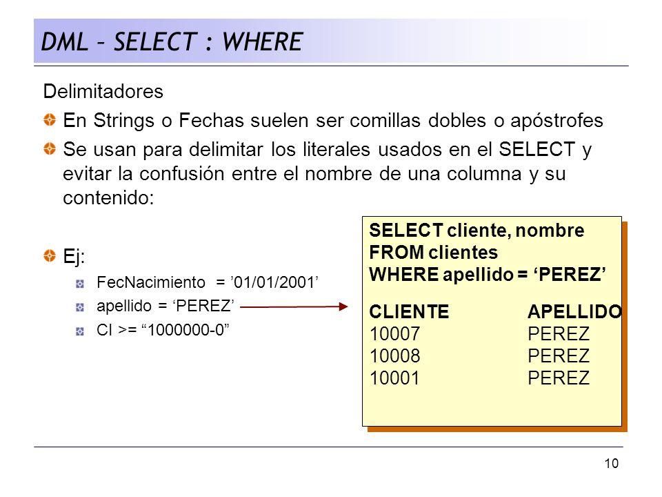 10 DML – SELECT : WHERE Delimitadores En Strings o Fechas suelen ser comillas dobles o apóstrofes Se usan para delimitar los literales usados en el SELECT y evitar la confusión entre el nombre de una columna y su contenido: Ej: FecNacimiento = 01/01/2001 apellido = PEREZ CI >= 1000000-0 SELECT cliente, nombre FROM clientes WHERE apellido = PEREZ CLIENTEAPELLIDO 10007PEREZ 10008PEREZ 10001PEREZ SELECT cliente, nombre FROM clientes WHERE apellido = PEREZ CLIENTEAPELLIDO 10007PEREZ 10008PEREZ 10001PEREZ