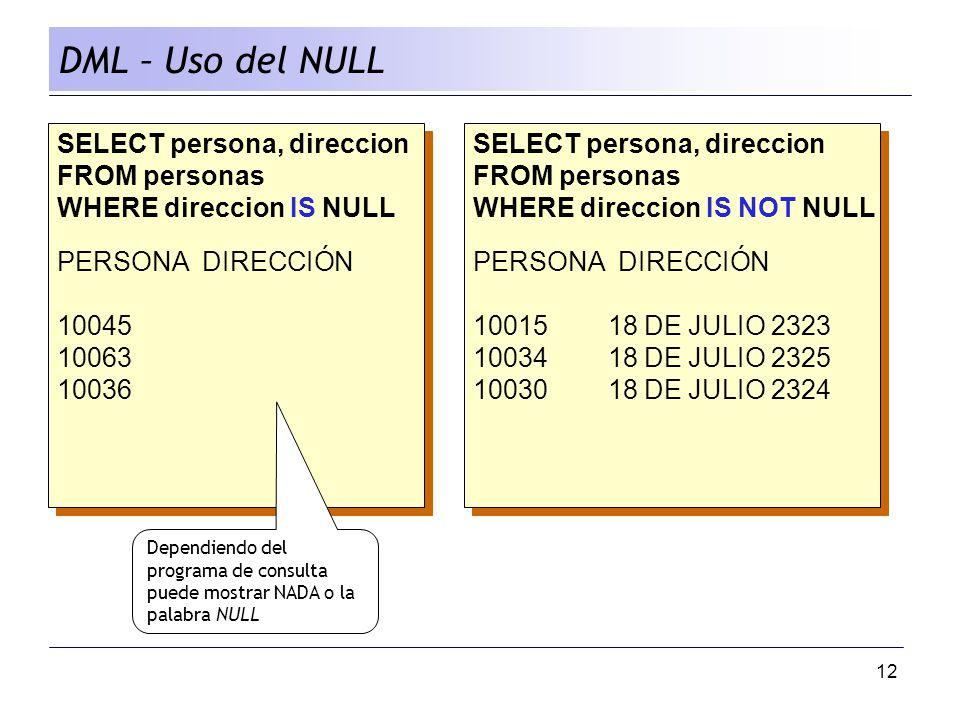 12 DML – Uso del NULL SELECT persona, direccion FROM personas WHERE direccion IS NULL PERSONA DIRECCIÓN 10045 10063 10036 SELECT persona, direccion FROM personas WHERE direccion IS NULL PERSONA DIRECCIÓN 10045 10063 10036 SELECT persona, direccion FROM personas WHERE direccion IS NOT NULL PERSONA DIRECCIÓN 10015 18 DE JULIO 2323 10034 18 DE JULIO 2325 10030 18 DE JULIO 2324 SELECT persona, direccion FROM personas WHERE direccion IS NOT NULL PERSONA DIRECCIÓN 10015 18 DE JULIO 2323 10034 18 DE JULIO 2325 10030 18 DE JULIO 2324 Dependiendo del programa de consulta puede mostrar NADA o la palabra NULL