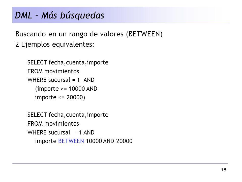 16 DML – Más búsquedas Buscando en un rango de valores (BETWEEN) 2 Ejemplos equivalentes: SELECT fecha,cuenta,importe FROM movimientos WHERE sucursal = 1 AND (importe >= 10000 AND importe <= 20000) SELECT fecha,cuenta,importe FROM movimientos WHERE sucursal = 1 AND importe BETWEEN 10000 AND 20000