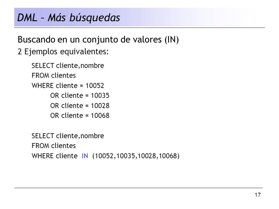 17 DML – Más búsquedas Buscando en un conjunto de valores (IN) 2 Ejemplos equivalentes: SELECT cliente,nombre FROM clientes WHERE cliente = 10052 OR cliente = 10035 OR cliente = 10028 OR cliente = 10068 SELECT cliente,nombre FROM clientes WHERE cliente IN (10052,10035,10028,10068)