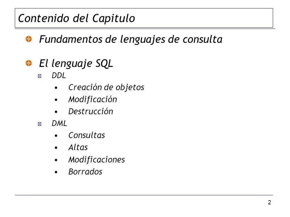 2 Fundamentos de lenguajes de consulta El lenguaje SQL DDL Creación de objetos Modificación Destrucción DML Consultas Altas Modificaciones Borrados Contenido del Capitulo