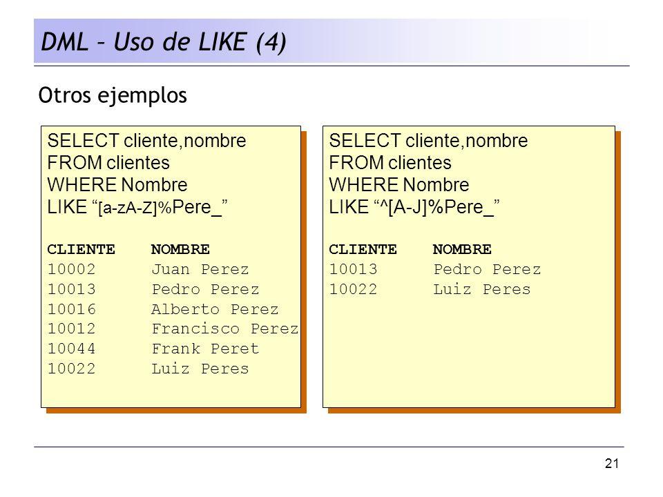 21 DML – Uso de LIKE (4) Otros ejemplos SELECT cliente,nombre FROM clientes WHERE Nombre LIKE [a-zA-Z]% Pere_ CLIENTENOMBRE 10002Juan Perez 10013Pedro Perez 10016Alberto Perez 10012Francisco Perez 10044Frank Peret 10022Luiz Peres SELECT cliente,nombre FROM clientes WHERE Nombre LIKE [a-zA-Z]% Pere_ CLIENTENOMBRE 10002Juan Perez 10013Pedro Perez 10016Alberto Perez 10012Francisco Perez 10044Frank Peret 10022Luiz Peres SELECT cliente,nombre FROM clientes WHERE Nombre LIKE ^[A-J]%Pere_ CLIENTENOMBRE 10013Pedro Perez 10022Luiz Peres SELECT cliente,nombre FROM clientes WHERE Nombre LIKE ^[A-J]%Pere_ CLIENTENOMBRE 10013Pedro Perez 10022Luiz Peres