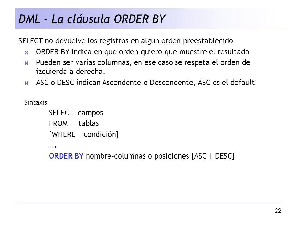 22 DML – La cláusula ORDER BY SELECT no devuelve los registros en algun orden preestablecido ORDER BY indica en que orden quiero que muestre el resultado Pueden ser varias columnas, en ese caso se respeta el orden de izquierda a derecha.