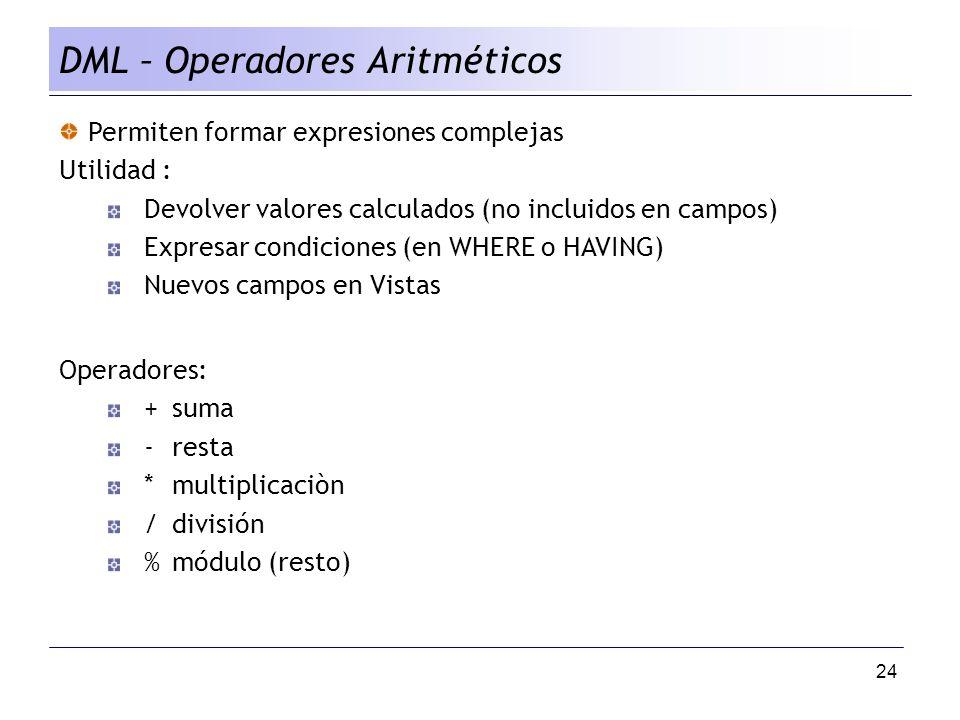 24 DML – Operadores Aritméticos Permiten formar expresiones complejas Utilidad : Devolver valores calculados (no incluidos en campos) Expresar condiciones (en WHERE o HAVING) Nuevos campos en Vistas Operadores: +suma -resta *multiplicaciòn /división %módulo (resto)