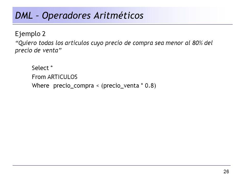 26 DML – Operadores Aritméticos Ejemplo 2 Quiero todas los articulos cuyo precio de compra sea menor al 80% del precio de venta Select * From ARTICULOS Where precio_compra < (precio_venta * 0.8)