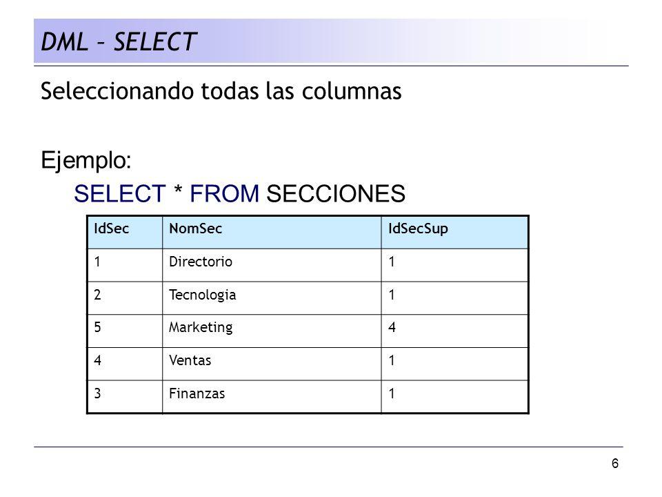 6 Seleccionando todas las columnas Ejemplo: SELECT * FROM SECCIONES DML – SELECT IdSecNomSecIdSecSup 1Directorio1 2Tecnologia1 5Marketing4 4Ventas1 3Finanzas1