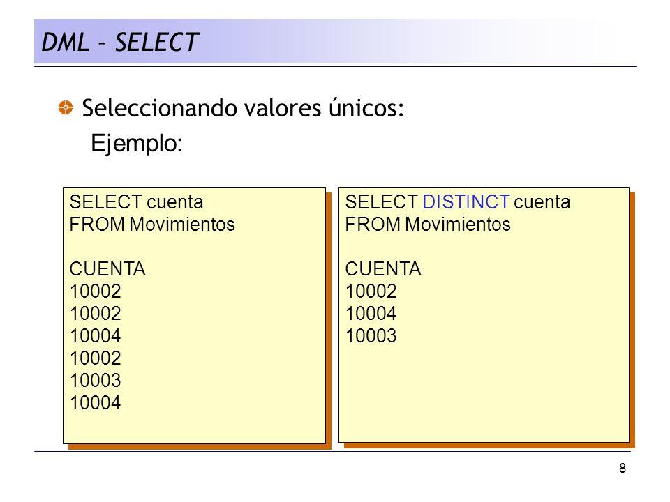8 Seleccionando valores únicos: Ejemplo: SELECT cuenta FROM Movimientos CUENTA 10002 10004 10002 10003 10004 SELECT cuenta FROM Movimientos CUENTA 10002 10004 10002 10003 10004 SELECT DISTINCT cuenta FROM Movimientos CUENTA 10002 10004 10003 SELECT DISTINCT cuenta FROM Movimientos CUENTA 10002 10004 10003 DML – SELECT
