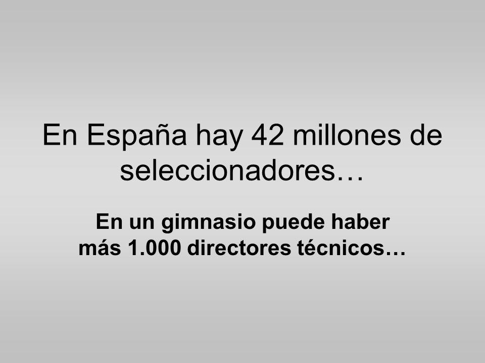 En España hay 42 millones de seleccionadores… En un gimnasio puede haber más 1.000 directores técnicos…