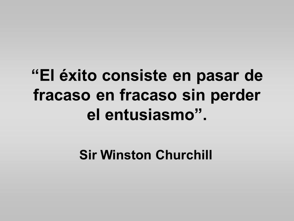 El éxito consiste en pasar de fracaso en fracaso sin perder el entusiasmo. Sir Winston Churchill