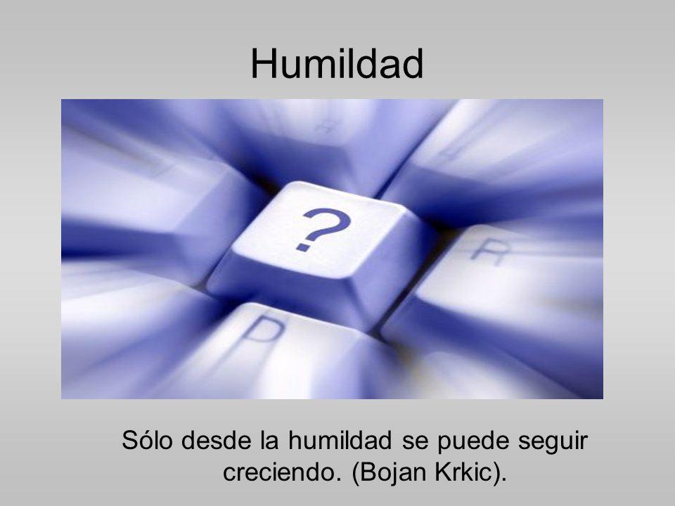 Humildad Sólo desde la humildad se puede seguir creciendo. (Bojan Krkic).