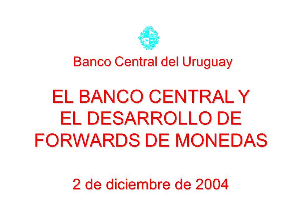 EL BANCO CENTRAL Y EL DESARROLLO DE FORWARDS DE MONEDAS 2 de diciembre de 2004 Banco Central del Uruguay