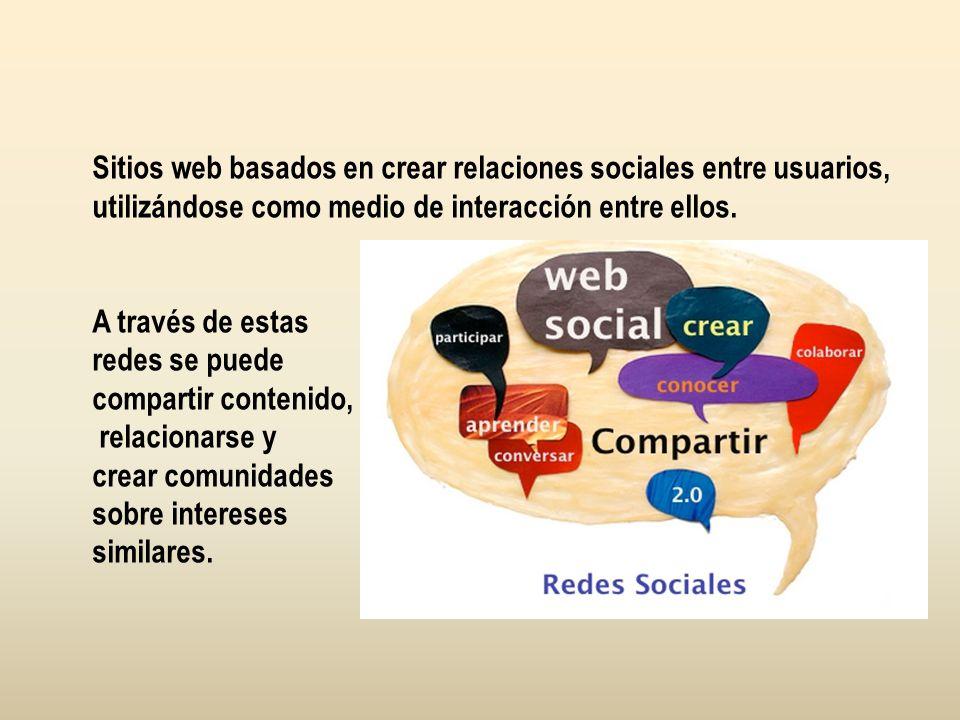 Sitios web basados en crear relaciones sociales entre usuarios, utilizándose como medio de interacción entre ellos. A través de estas redes se puede c