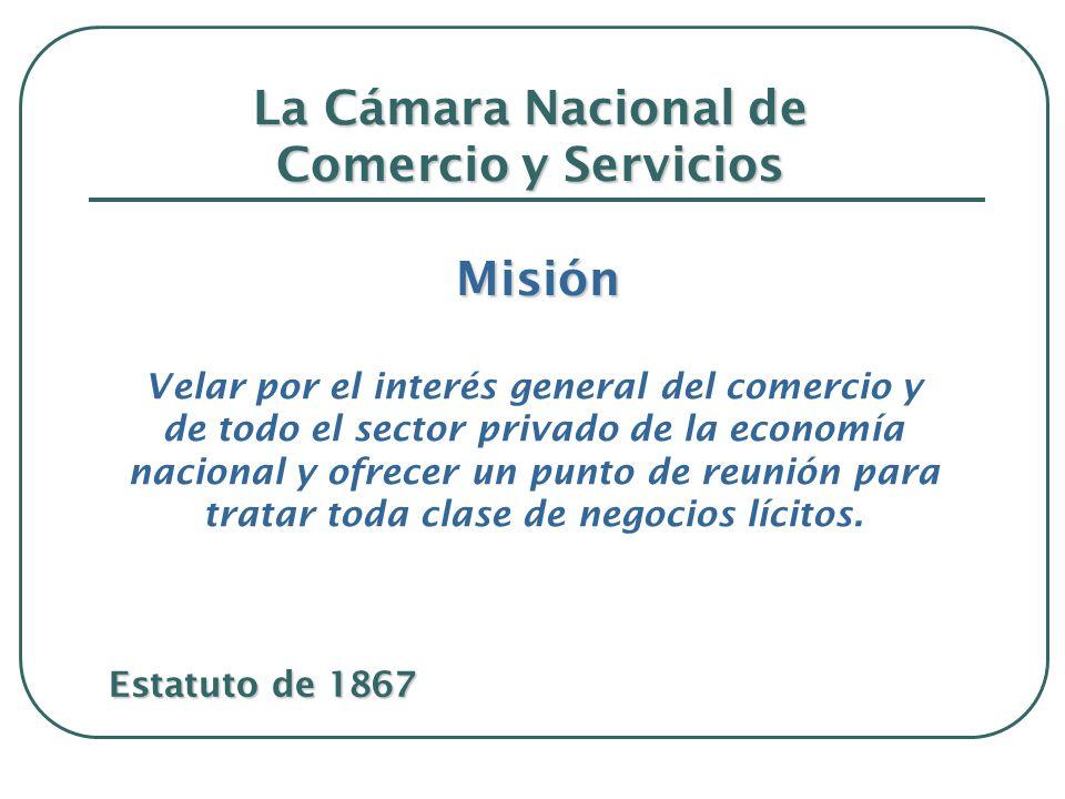 La Cámara Nacional de Comercio y Servicios Misión Misión Velar por el interés general del comercio y de todo el sector privado de la economía nacional y ofrecer un punto de reunión para tratar toda clase de negocios lícitos.