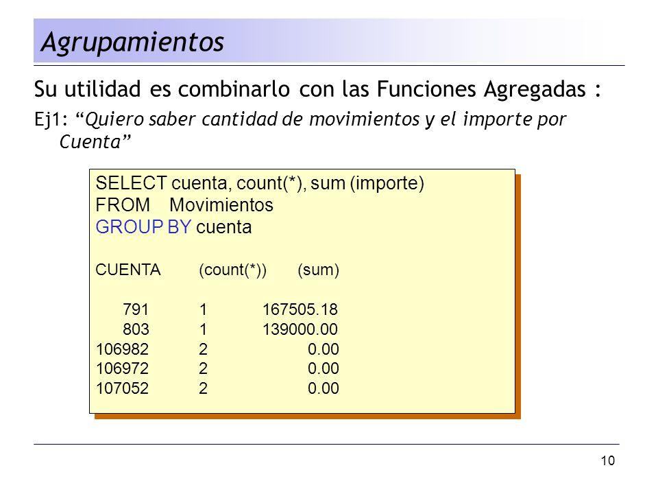 10 Agrupamientos Su utilidad es combinarlo con las Funciones Agregadas : Ej1: Quiero saber cantidad de movimientos y el importe por Cuenta SELECT cuen