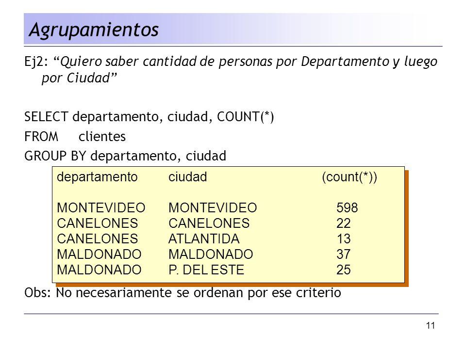 11 Agrupamientos Ej2: Quiero saber cantidad de personas por Departamento y luego por Ciudad SELECT departamento, ciudad, COUNT(*) FROM clientes GROUP