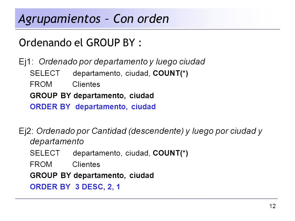 12 Ordenando el GROUP BY : Ej1: Ordenado por departamento y luego ciudad SELECT departamento, ciudad, COUNT(*) FROM Clientes GROUP BY departamento, ci