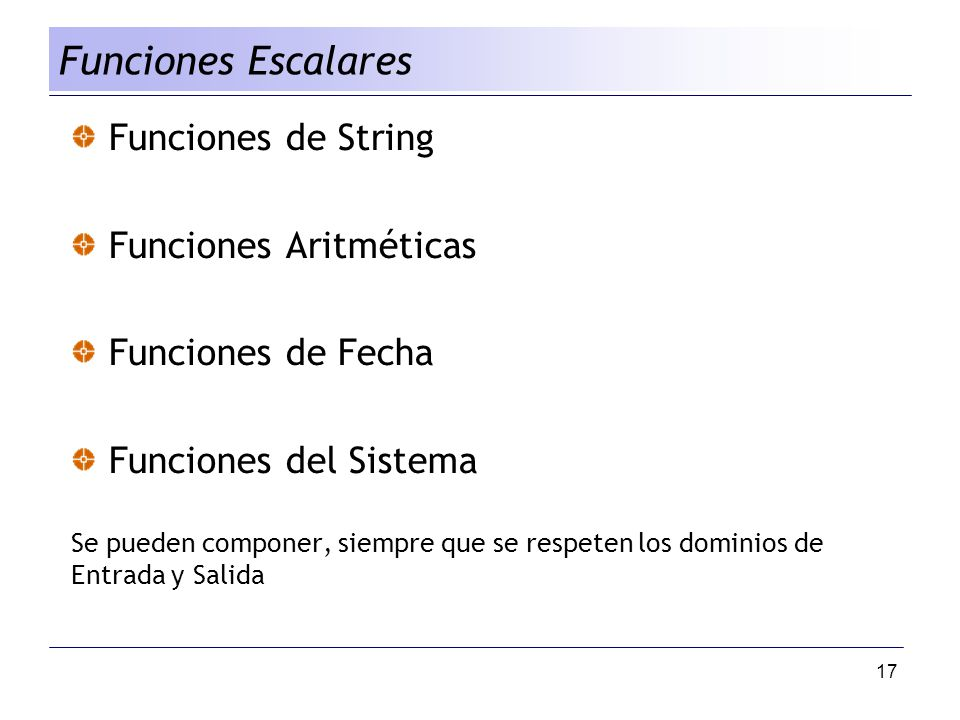 17 Funciones de String Funciones Aritméticas Funciones de Fecha Funciones del Sistema Se pueden componer, siempre que se respeten los dominios de Entr
