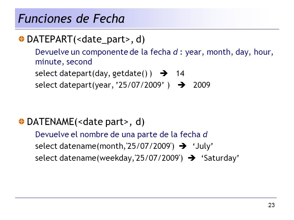 23 DATEPART(, d) Devuelve un componente de la fecha d : year, month, day, hour, minute, second select datepart(day, getdate() ) 14 select datepart(year, 25/07/2009 ) 2009 DATENAME(, d) Devuelve el nombre de una parte de la fecha d select datename(month, 25/07/2009 ) July select datename(weekday, 25/07/2009 ) Saturday Funciones de Fecha