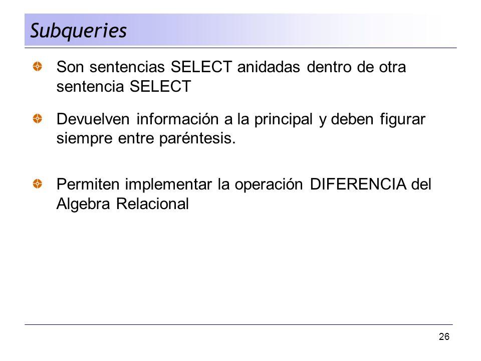 26 Son sentencias SELECT anidadas dentro de otra sentencia SELECT Devuelven información a la principal y deben figurar siempre entre paréntesis. Permi