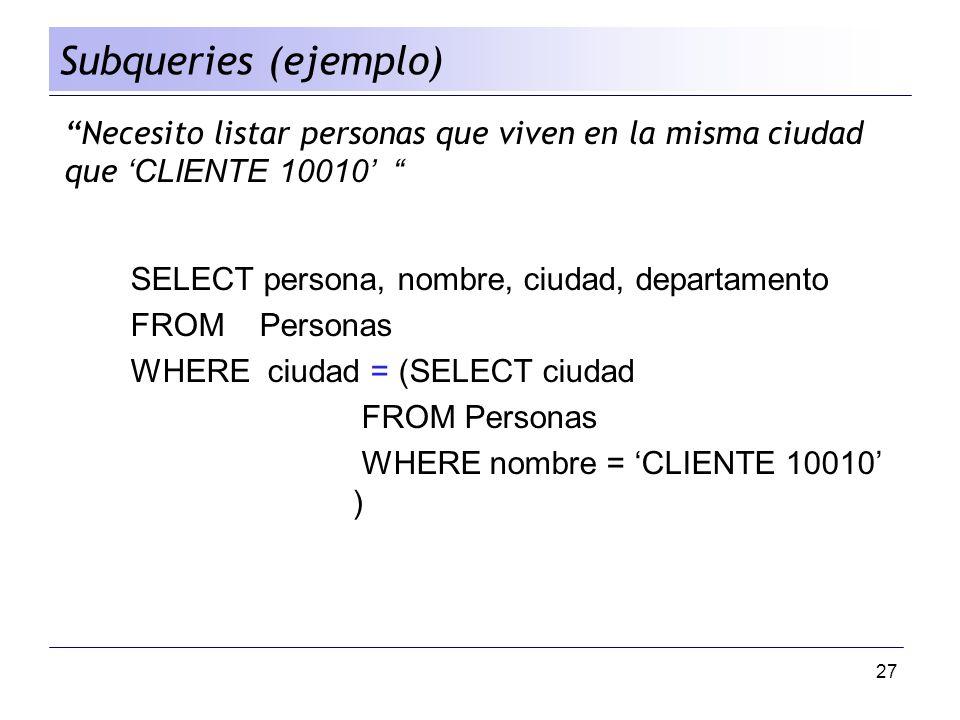 27 Necesito listar personas que viven en la misma ciudad que CLIENTE 10010 SELECT persona, nombre, ciudad, departamento FROM Personas WHERE ciudad = (
