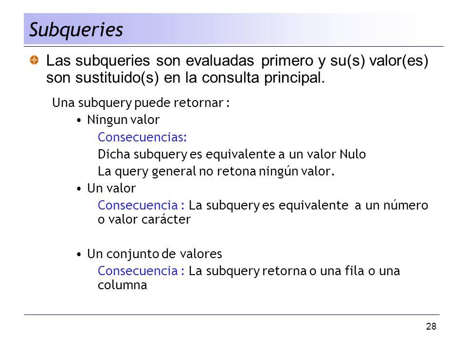 28 Las subqueries son evaluadas primero y su(s) valor(es) son sustituido(s) en la consulta principal. Una subquery puede retornar : Ningun valor Conse