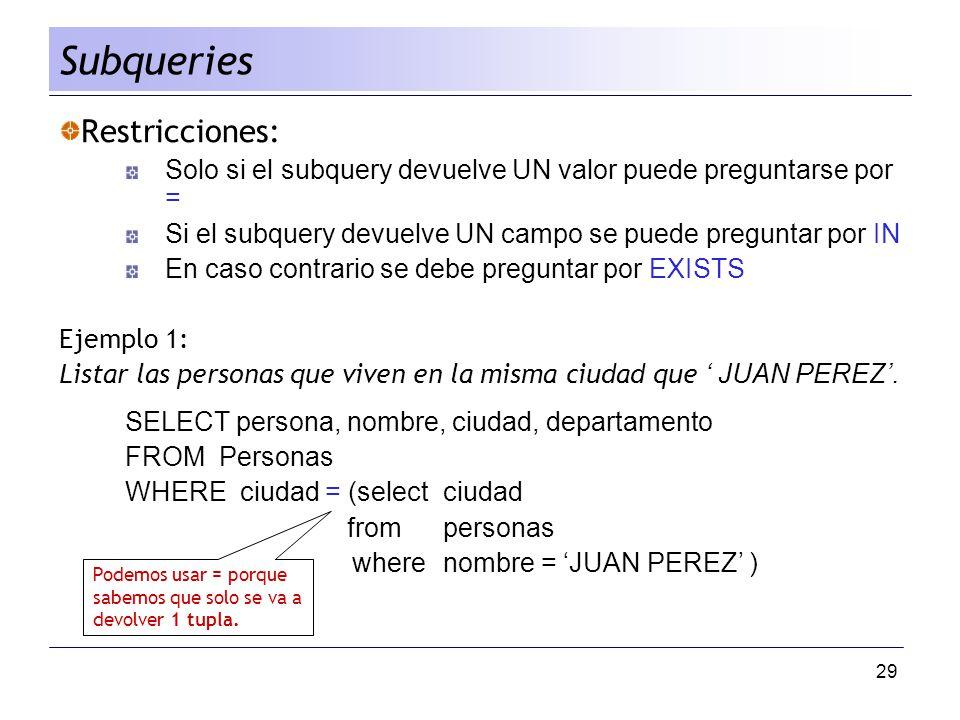 29 Restricciones: Solo si el subquery devuelve UN valor puede preguntarse por = Si el subquery devuelve UN campo se puede preguntar por IN En caso con