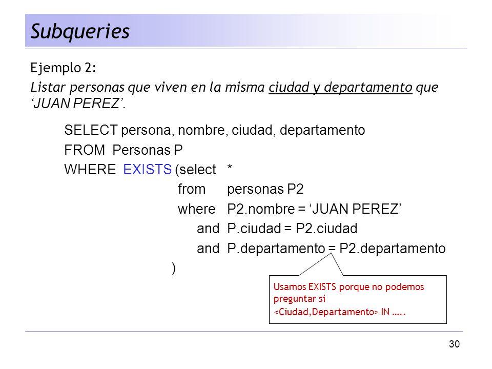 30 Ejemplo 2: Listar personas que viven en la misma ciudad y departamento que JUAN PEREZ. SELECT persona, nombre, ciudad, departamento FROM Personas P