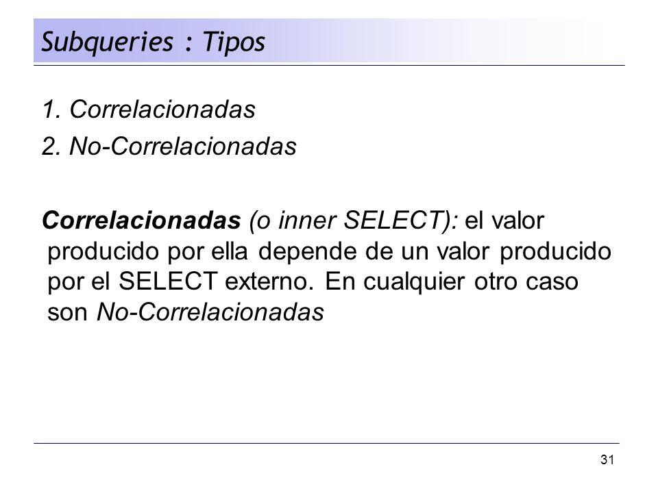 31 1. Correlacionadas 2. No-Correlacionadas Correlacionadas (o inner SELECT): el valor producido por ella depende de un valor producido por el SELECT